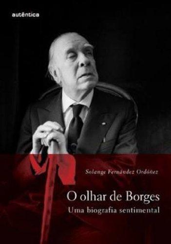 O olhar de Borges - uma biografia sentimental, livro de Solange Fernándes Ordóñez