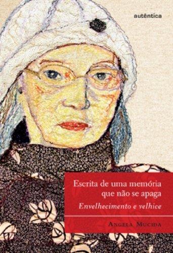 Escrita de uma memória que não se apaga - Envelhecimento e velhice, livro de Ângela Mucida