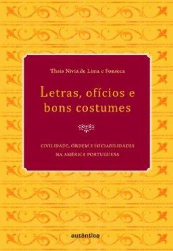 Letras, ofícios e bons costumes - Civilidade, ordem e sociabilidades na América portuguesa, livro de Thais Nivia de Lima e Fonseca