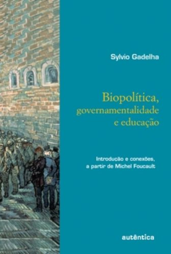 Biopolítica, Governamentalidade e Educação - Introdução e conexões, a partir de Michel Foucault, livro de Sylvio Gadelha