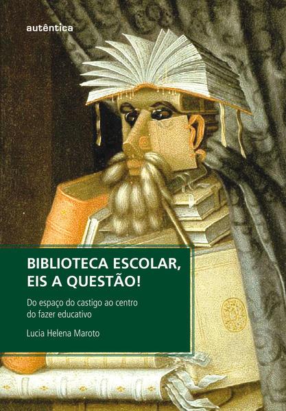 Biblioteca Escolar, Eis a Questão - do espaço do castigo ao centro do fazer educativo, livro de Lucia Helena Maroto