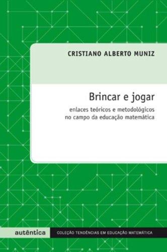 Brincar e jogar - Enlaces teóricos e metodológicos no campo da educação matemática, livro de Cristiano Alberto Muniz