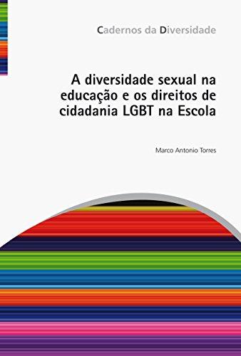 A diversidade sexual na educação e os direitos de cidadania LGBT na Escola, livro de Marco Antonio Torres