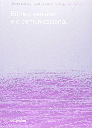 Entre o sensível e o comunicacional, livro de Bruno Souza Leal, César Guimarães, Carlos Camargos Mendonça (Orgs.)