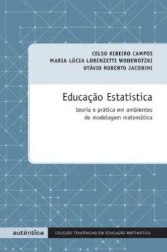 Educação Estatística. Teoria e Pratica em Ambientes de Modelagem Matemática, livro de Celso Ribeiro Campos, Maria Lúcia Lorenzetti Wodewotzki, Otávio Roberto Jacobini