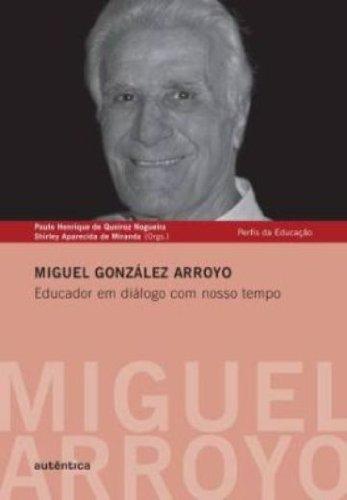 Miguel Gonzalez Arroyo. Educador em Diálogos com Nosso Tempo, livro de Paulo Henrique de Queiroz Nogueira, Shirley Aparecida de Miranda