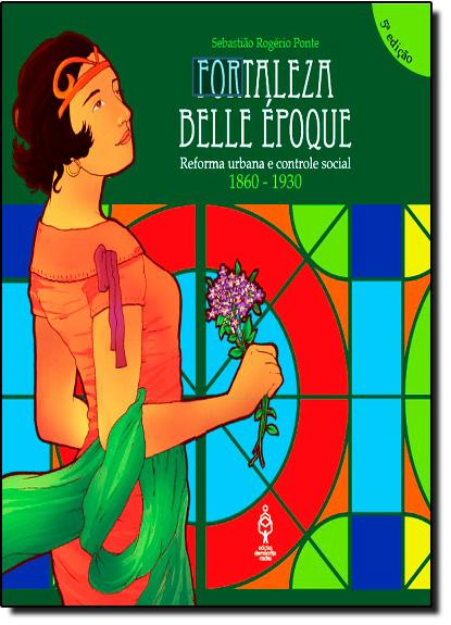 Fortaleza Belle Époque: Reforma Urbana e Controle Social 1860-1930, livro de Sebastião Rogério Ponte
