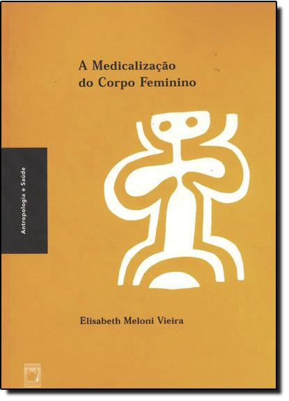 Medicalização do Corpo Feminino, A - Col. Antropologia e Saúde, livro de Elisabeth Meloni Vieira