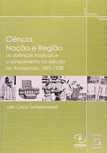 Ciência, Nação e Região: as doenças tropicais e o saneamento..., livro de Júlio Cesar Schweickardt