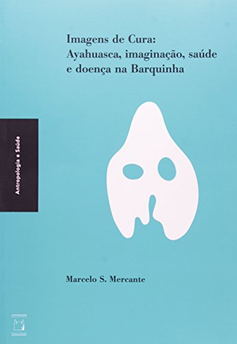 Imagens da Cura: ayhuasca, imaginação, saúde e doença na Barquinha, livro de Marcelo S. Mercante