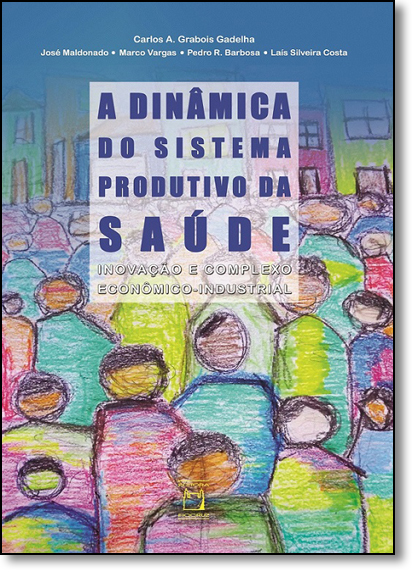 Dinâmica do Sistema Produtivo da Saúde, A, livro de Carlos A. Glabois Gadelha, José Maldonado, Marcos Vargas, Pedro R. Barbosa e Lais Silveira Costa