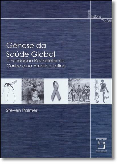Gênese da Saúde Global: A Fundação Rockefeller no Caribe e na América Latina - Coleção História e Saúde, livro de Steven Palmer