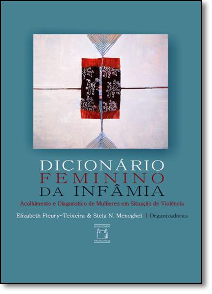 Dicionário Feminino da Infâmia: Acolhimento e Diagnóstico de Mulheres em Situação de Violência, livro de Elizabeth Maria Fleury-Teixeira
