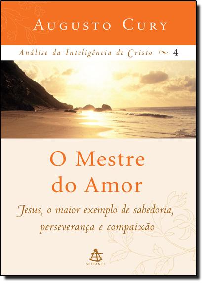 Mestre do Amor - Vol. 4 - Coleção Análise da Inteligência de Cristo, O, livro de Augusto Cury