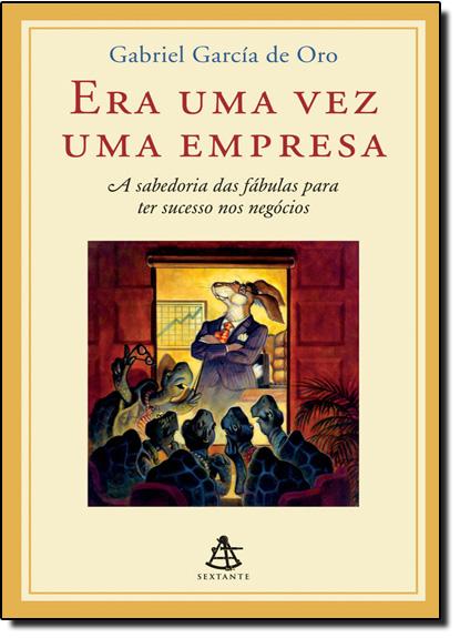 Era Uma Vez Uma Empresa: a Sabedoria das Fábulas Para ter Sucesso nos Negócios, livro de Gabriel García de Oro