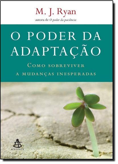 Poder da Adaptação, O: Como Sobreviver a Mudanças Inesperadas, livro de M. J. Ryan