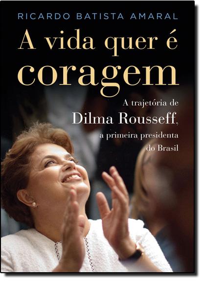 Vida Quer é Coragem: a Trajetória de Dilma Rousseff, A, livro de Ricardo Batista Amaral