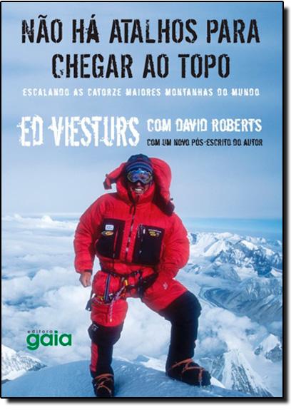 Não Há Atalhos Para Chegar ao Topo: Escalando as Catorze Maiores Montanhas do Mundo, livro de Ed Viesturs