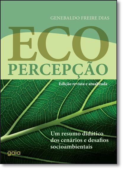 Ecopercepção: Um Resumo Didático dos Cenários e Desafios Socioambientais, livro de Genebaldo Freire Dias
