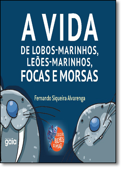 Vida De Lobos Marinhos, Leões Marinhos, Focas E Morsas, A, livro de Fernando Siqueira Alvarenga