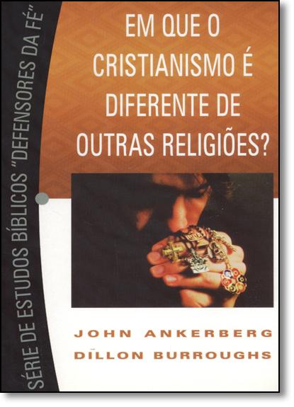 """Em que o Cristianismo É Diferente de Outras Religiões? - Série de Estudos Bíblicos """" Defensores da Fé """", livro de John Ankerberg"""