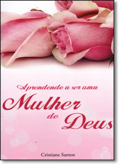 Aprendendo a Ser Uma Mulher de Deus, livro de Cristiane Santos Barreto