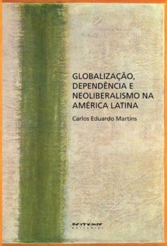 Globalização, dependência e neoliberalismo na América Latina, livro de Carlos Eduardo Martins