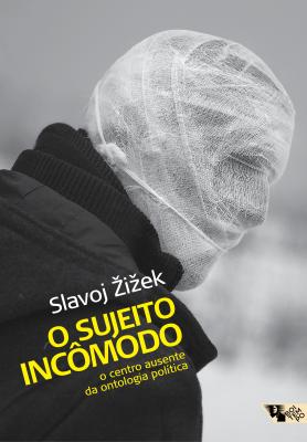 O sujeito incômodo - O centro ausente da ontologia política, livro de Slavoj Zizek