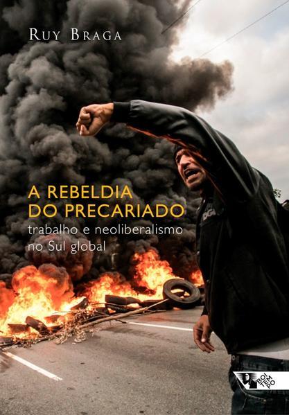 A Rebeldia do Precariado - Trabalho e Neoliberalismo no Sul Global, livro de Ruy Braga