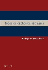 Todos os cachorros são azuis, livro de Rodrigo de Souza Leão