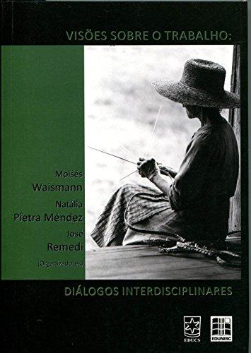 Visões sobre o trabalho: diálogos interdisciplinares, livro de Moisés Waismann, Natália Pietras Méndez, José Remedi