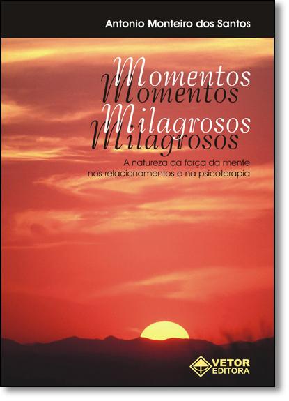 Momentos Milagrosos: A Natureza da Força da Mente nos Relacionamentos e na Psicoterapia, livro de Antonio Monteiro dos Santos
