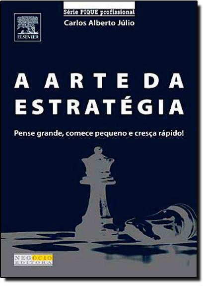 Arte da Estratégia: Pense Grande, Começe Pequeno e Cresça Rápido - Série Pique Profissional, livro de Carlos Alberto Júlio