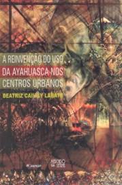 A reinvenção do uso da Ayahuasca nos centros urbanos, livro de Beatriz Caiuby Labate