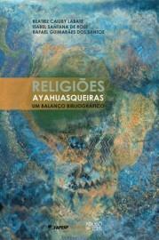 Religiões Ayahuasqueiras: Um balanço bibliográfico, livro de Beatriz C. Labate, Isabel Santana de Rose, Rafael Guimarães dos Santos