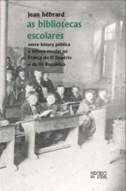 As Bibliotecas Escolares - Entre Leitura Pública e Leitura Escolar na França do II Império e da III República, livro de Jean Hébrard