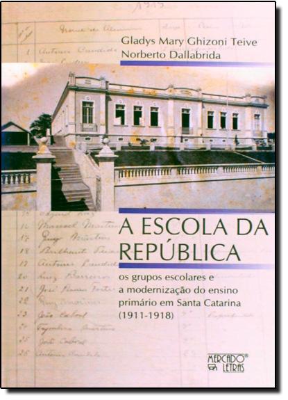 Escola da República, A: Os Grupos Escolares e a Modernização do Ensino Primário em Santa Catarina (1911-1918), livro de Gladys Mary Ghizoni Teive