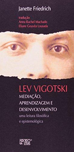 Lev Vigotski. Mediação, Aprendizagem e Desenvolvimento. Uma Leitura Filosófica e Epistemológica, livro de Janette Friedrich