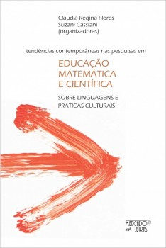 Tendências contemporâneas nas pesquisas em educação matemática e científica. Sobre linguagens e práticas culturais, livro de Cláudia Regina Flores, Suzani Cassiani