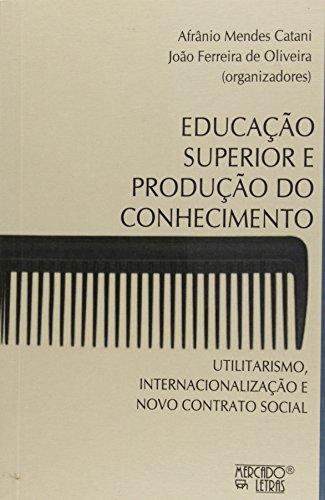 Educação Superior e Produção do Conhecimento. Utilitarismo, Internacionalização e Novo Contrato Social, livro de Afrânio Mendes Catani