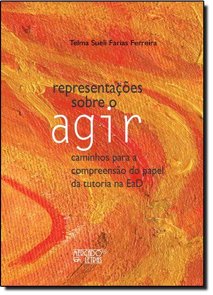 Representações Sobre o Agir: Caminhos Para a Compreensão do Papel da Tutoria na Ead, livro de Telma Sueli Farias Ferreira