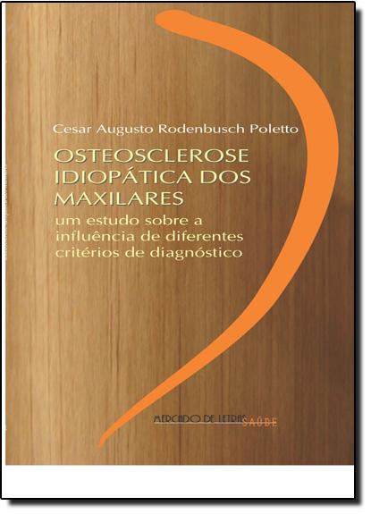 Osteosclerose Idiopática dos Maxilares: Um Estudo Sobre a Influência de Diferentes Critérios de Diagnóstico, livro de Cesar Augusto Rodenbusch Poletto
