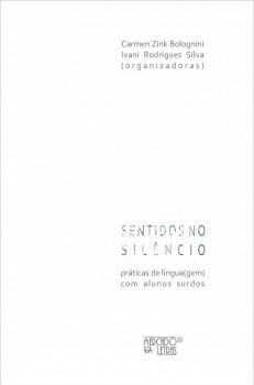 Sentidos no silêncio. Práticas de língua(gem) com alunos surdos, livro de Carmen Zink Bolognini, Ivani Rodrigues Silva