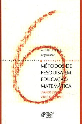 Métodos de Pesquisa em Educação Matemática. Usando Escrita, Vídeo e Internet, livro de Arthur B. Powell