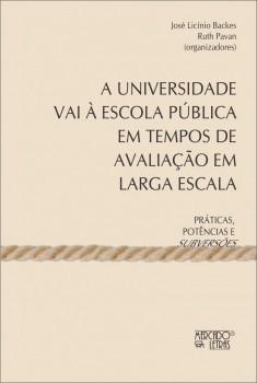 A universidade vai à escola pública em tempos de avaliação em larga escala - práticas, potências e subversões, livro de José Licínio Backes, Ruth Pavan