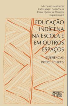 Educação indígena nas escolas e em outros espaços. Experiências interculturais, livro de Adir Casaro Nascimento, Carlos Magno Naglis Vieira, Heitor Queiroz de Medeiros