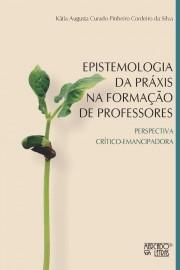 Epistemologia da práxis na formação de professores. Perspectiva crítico-emancipadora, livro de Kátia Augusta Curado Pinheiro Cordeiro da Silva