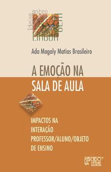 A emoção na sala de aula. Impactos na interação professor/aluno/objeto de ensino, livro de Ada Magaly Matias Brasileiro