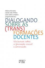 Dialogando Sobre as (trans)formações Docentes: (dis)cursos Sobre a Formação Inicial e Continuada, livro de  Milena Moretto, Cleide Inês Wittke, Glaís Sales Cordeiro (orgs.)