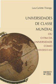Universidades de classe mundial - Ou o fim da universidade como universitas?, livro de Lara Carlette Thiengo